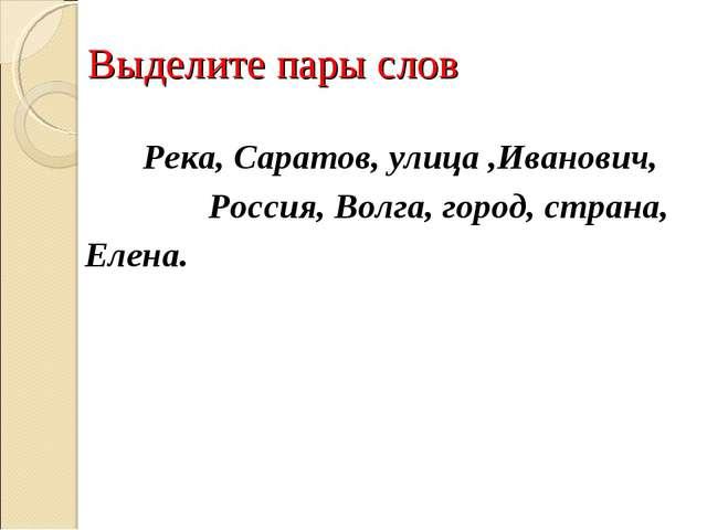 Выделите пары слов Река, Саратов, улица ,Иванович, Россия, Волга, город, стр...