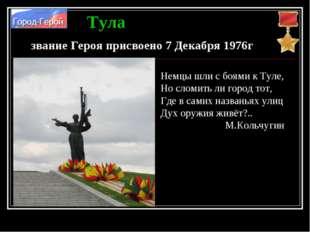 Тула звание Героя присвоено 7 Декабря 1976г Немцы шли с боями к Туле, Но слом