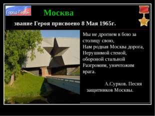 Москва звание Героя присвоено 8 Мая 1965г. Мы не дрогнем в бою за столицу сво