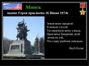 Минск звание Героя присвоено 26 Июня 1974г Земля моих предков! В неволе глухо