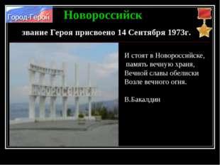Новороссийск звание Героя присвоено 14 Сентября 1973г. И стоят в Новороссийск