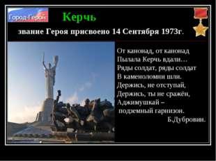 Керчь звание Героя присвоено 14 Сентября 1973г. От канонад, от канонад Пылала