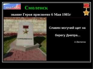 Смоленск звание Героя присвоено 6 Мая 1985г Славян могучий щит на берегу Днеп