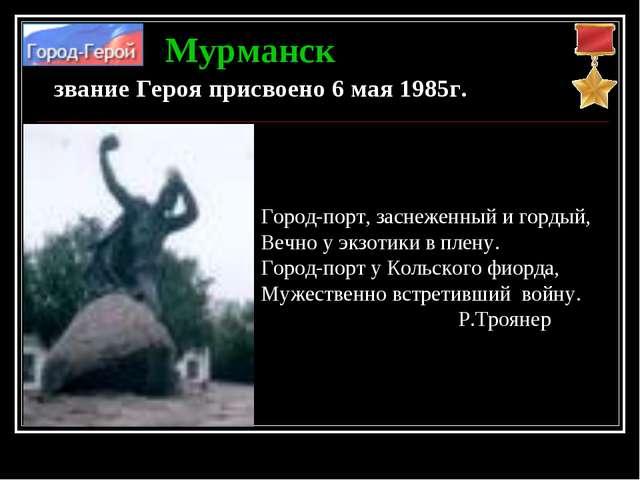 Мурманск звание Героя присвоено 6 мая 1985г. Город-порт, заснеженный и гордый...