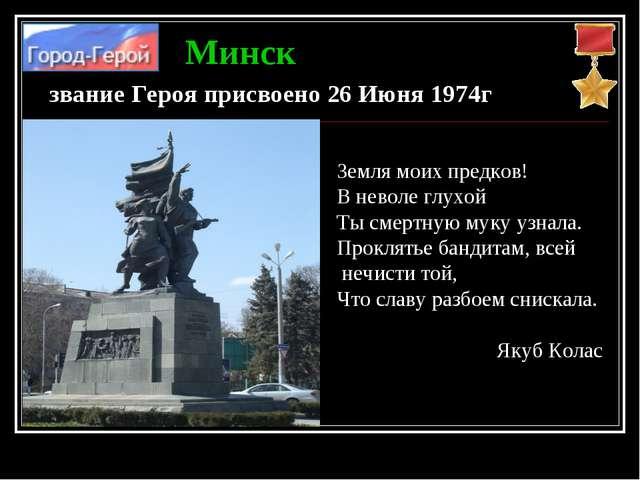 Минск звание Героя присвоено 26 Июня 1974г Земля моих предков! В неволе глухо...