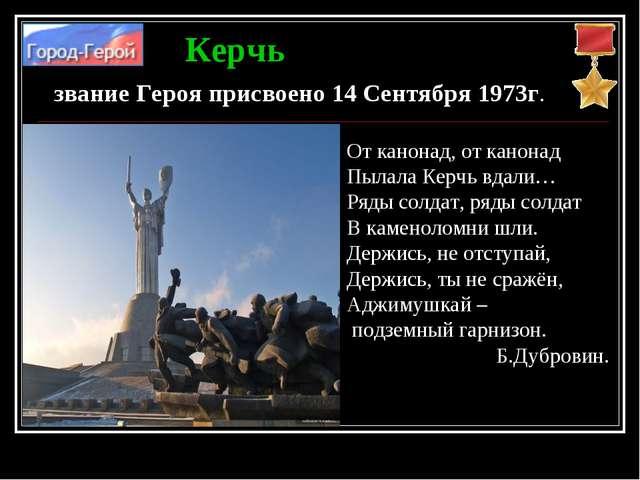 Керчь звание Героя присвоено 14 Сентября 1973г. От канонад, от канонад Пылала...