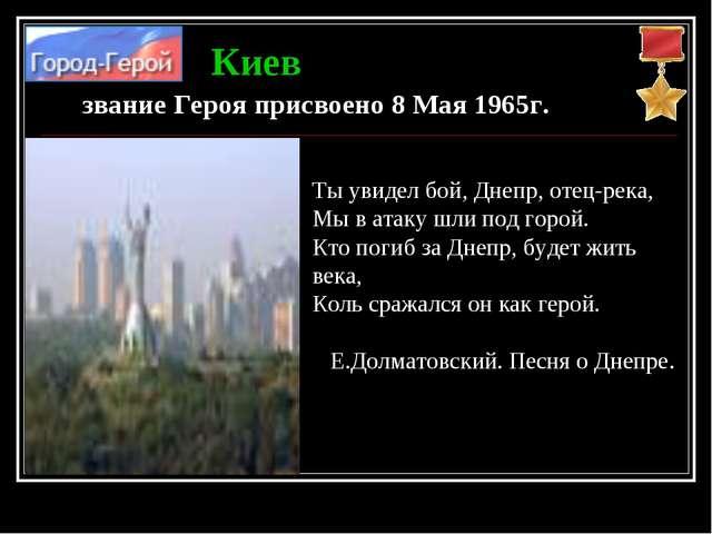 звание Героя присвоено 8 Мая 1965г. Киев Ты увидел бой, Днепр, отец-река, Мы...