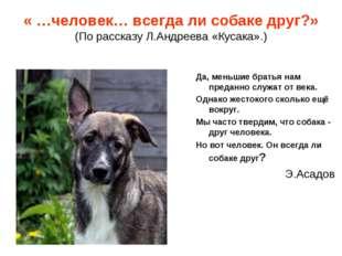 « …человек… всегда ли собаке друг?» (По рассказу Л.Андреева «Кусака».) Да, ме