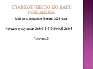 Мой день рождения 29 июня 2004 года. Находим сумму цифр: 2+9+0+6+2+0+0+4=23,2