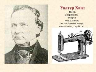 1834 г. американец изобрёл иглу с ушком на заострённом конце и челночное уст