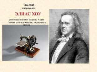 1844-1845 г американец усовершенствовал машину Ханта Первая швейная машина ч