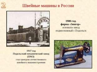 1900 год. фирма «Зингер» основала завод подмосковный г.Подольск Швейные машин