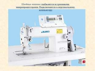 Швейные машины снабжаются встроенными микропроцессорами. Подключаются к персо