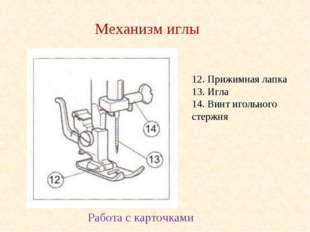 12. Прижимная лапка 13. Игла 14. Винт игольного стержня Механизм иглы Работа