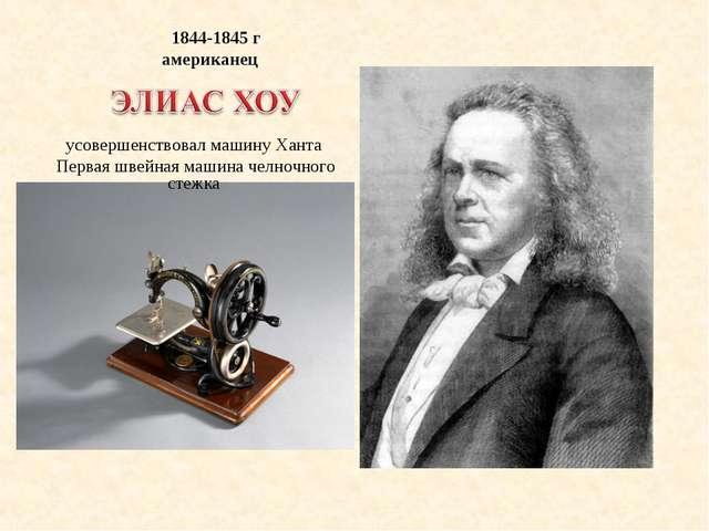 1844-1845 г американец усовершенствовал машину Ханта Первая швейная машина ч...