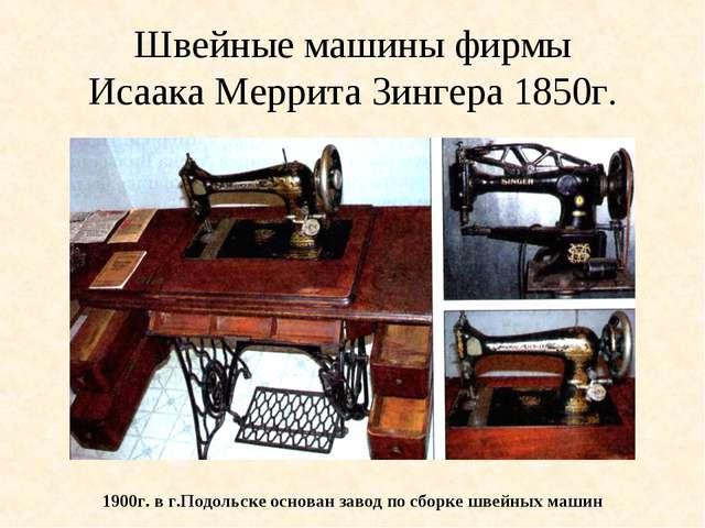 Швейные машины фирмы Исаака Меррита Зингера 1850г. 1900г. в г.Подольске основ...