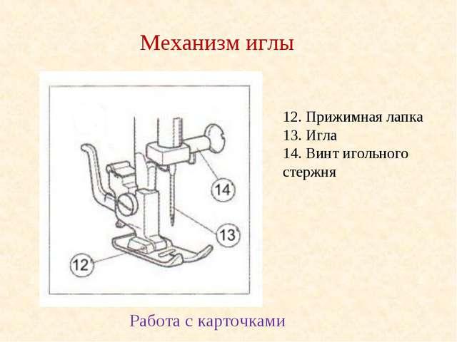 12. Прижимная лапка 13. Игла 14. Винт игольного стержня Механизм иглы Работа...