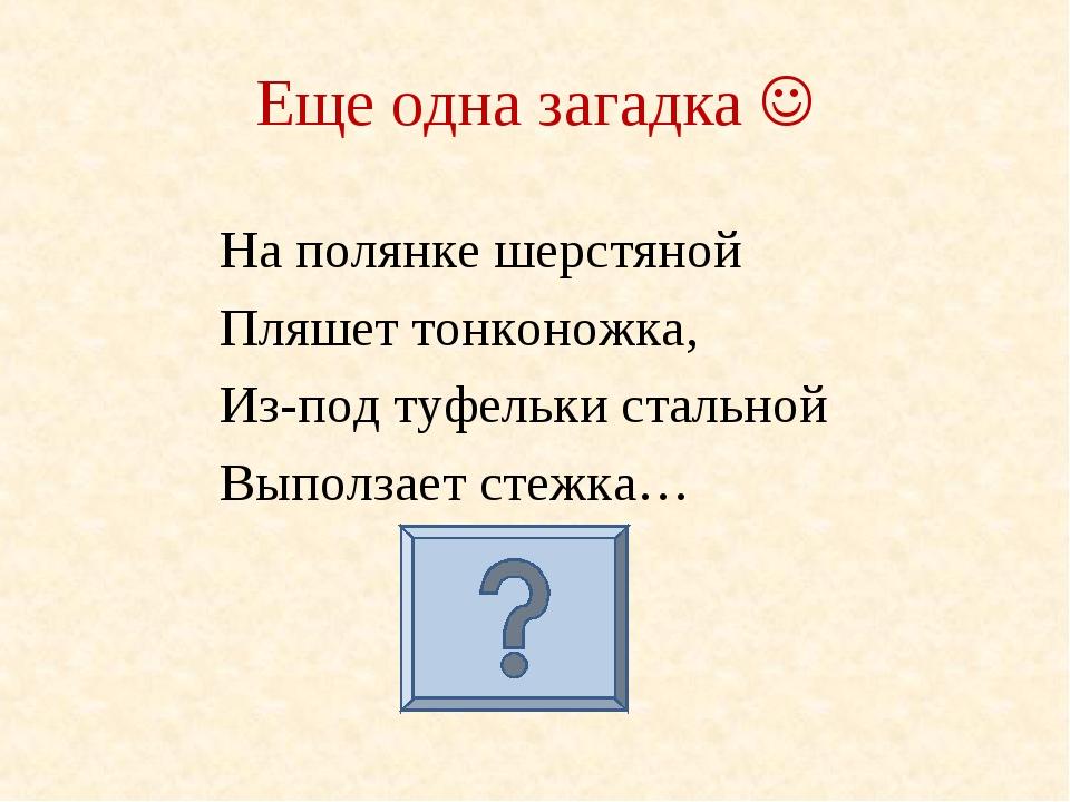 Еще одна загадка  На полянке шерстяной Пляшет тонконожка, Из-под туфельки с...