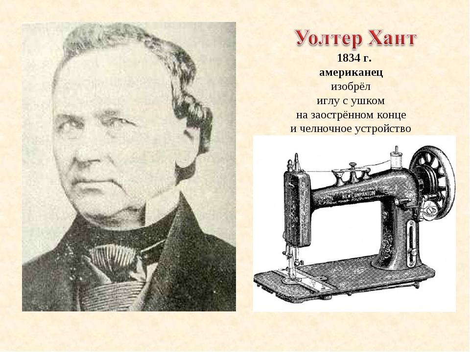 1834 г. американец изобрёл иглу с ушком на заострённом конце и челночное уст...