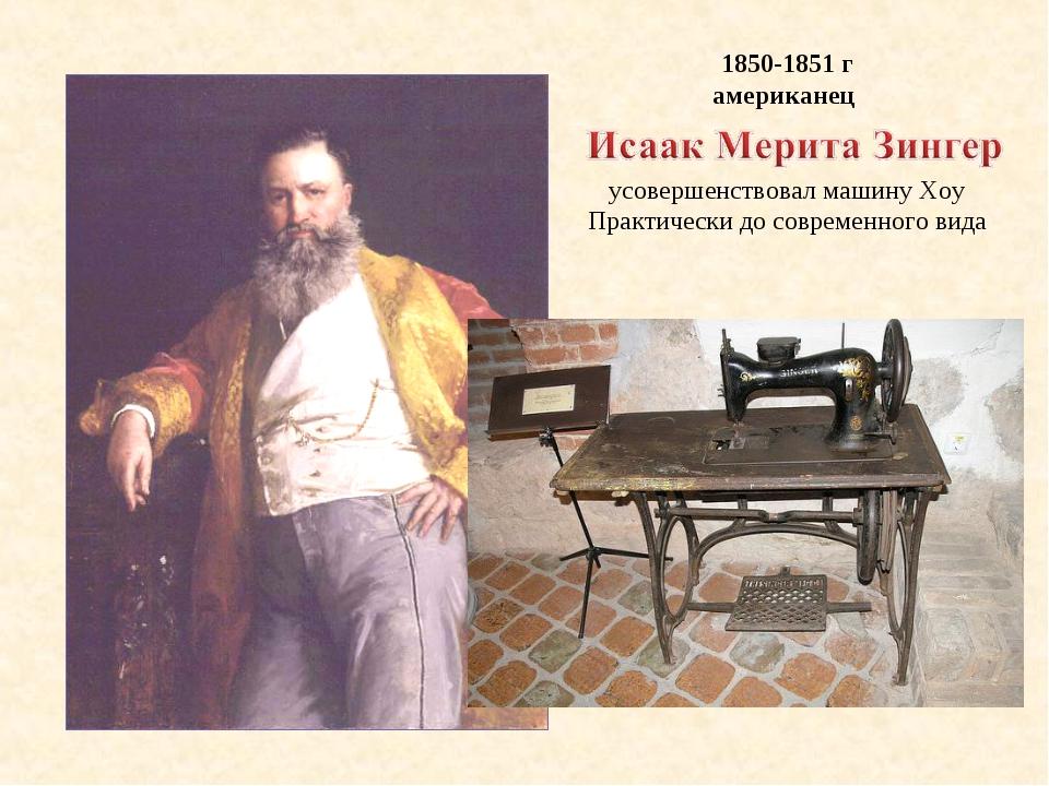1850-1851 г американец усовершенствовал машину Хоу Практически до современног...