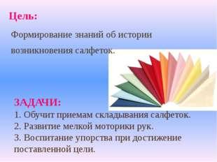 Цель: ЗАДАЧИ: 1. Обучит приемам складывания салфеток. 2. Развитие мелкой мото