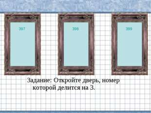 Задание: Откройте дверь, номер которой делится на 3. 397 398 399