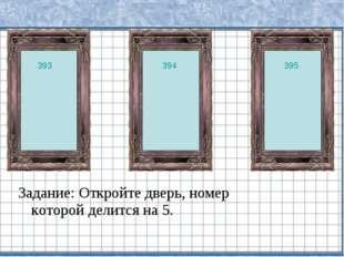 Задание: Откройте дверь, номер которой делится на 5. 393 394 395