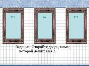 Задание: Откройте дверь, номер которой делится на 2. 502 501 503