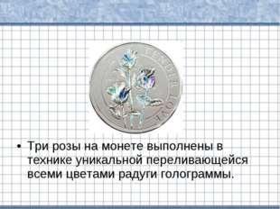 Три розы на монете выполнены в технике уникальной переливающейся всеми цветам