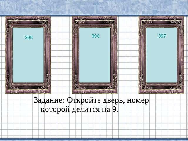 Задание: Откройте дверь, номер которой делится на 9. 397 396 395