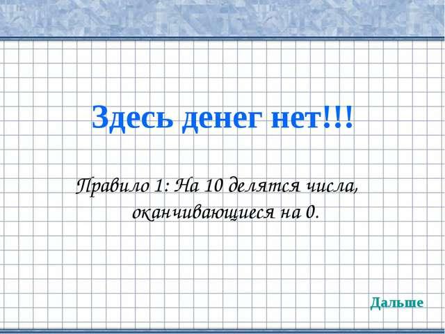 Здесь денег нет!!! Правило 1: На 10 делятся числа, оканчивающиеся на 0. Дальше
