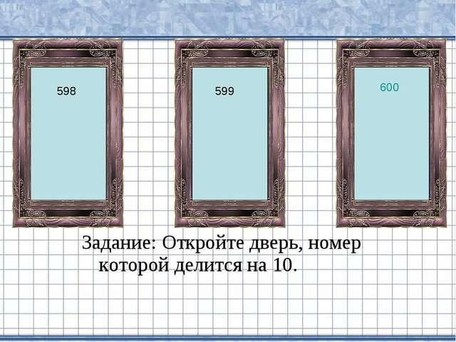 Задание: Откройте дверь, номер которой делится на 10. 600 598 599