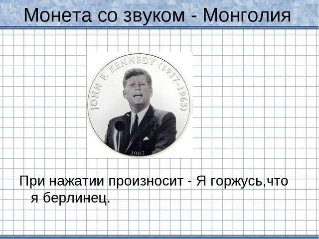 Монета со звуком - Монголия При нажатии произносит - Я горжусь,что я берлинец.