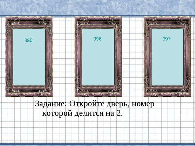 Задание: Откройте дверь, номер которой делится на 2. 396 395 397