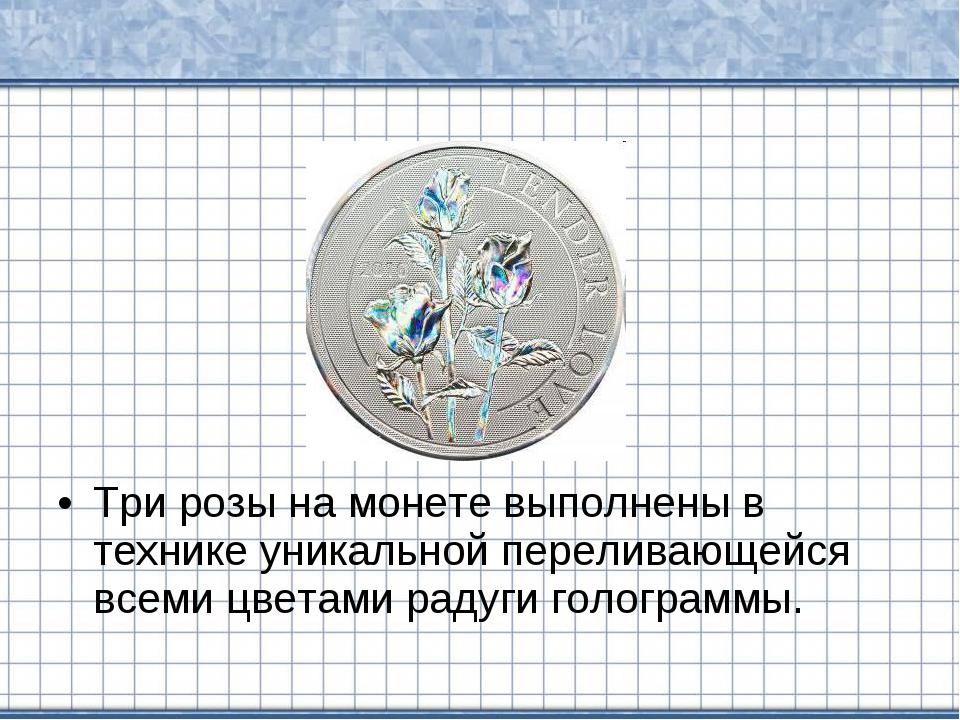 Три розы на монете выполнены в технике уникальной переливающейся всеми цветам...