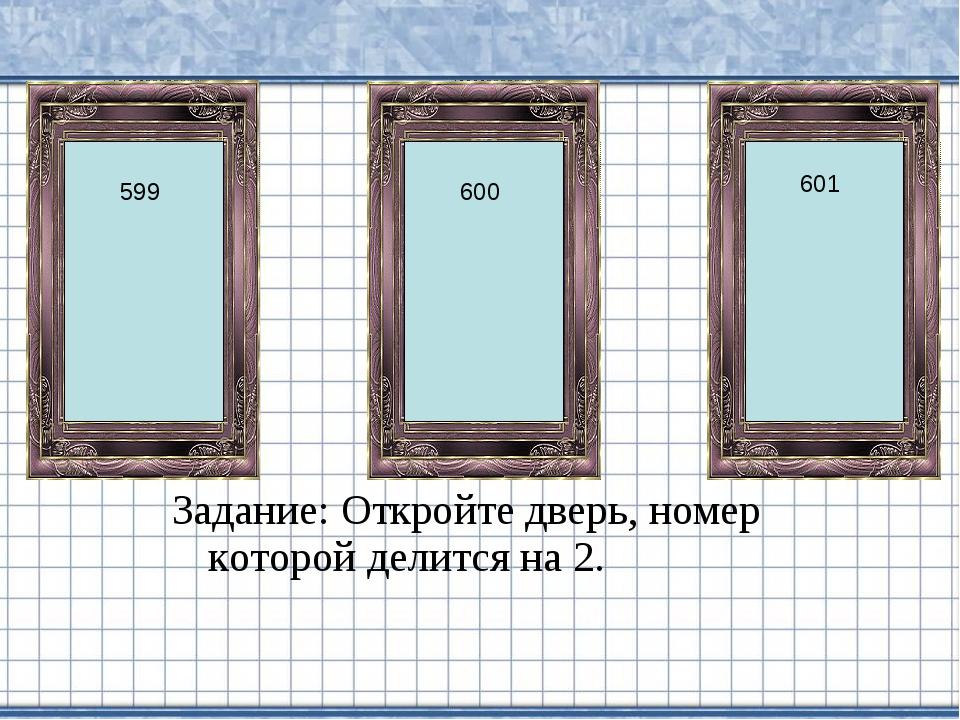 Задание: Откройте дверь, номер которой делится на 2. 600 599 601