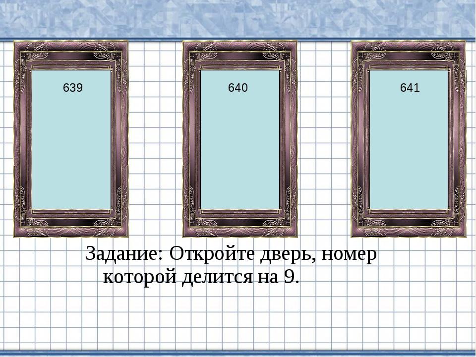 Задание: Откройте дверь, номер которой делится на 9. 639 641 640