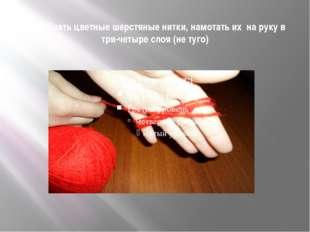 Подобрать цветные шерстяные нитки, намотать их на руку в три-четыре слоя (не