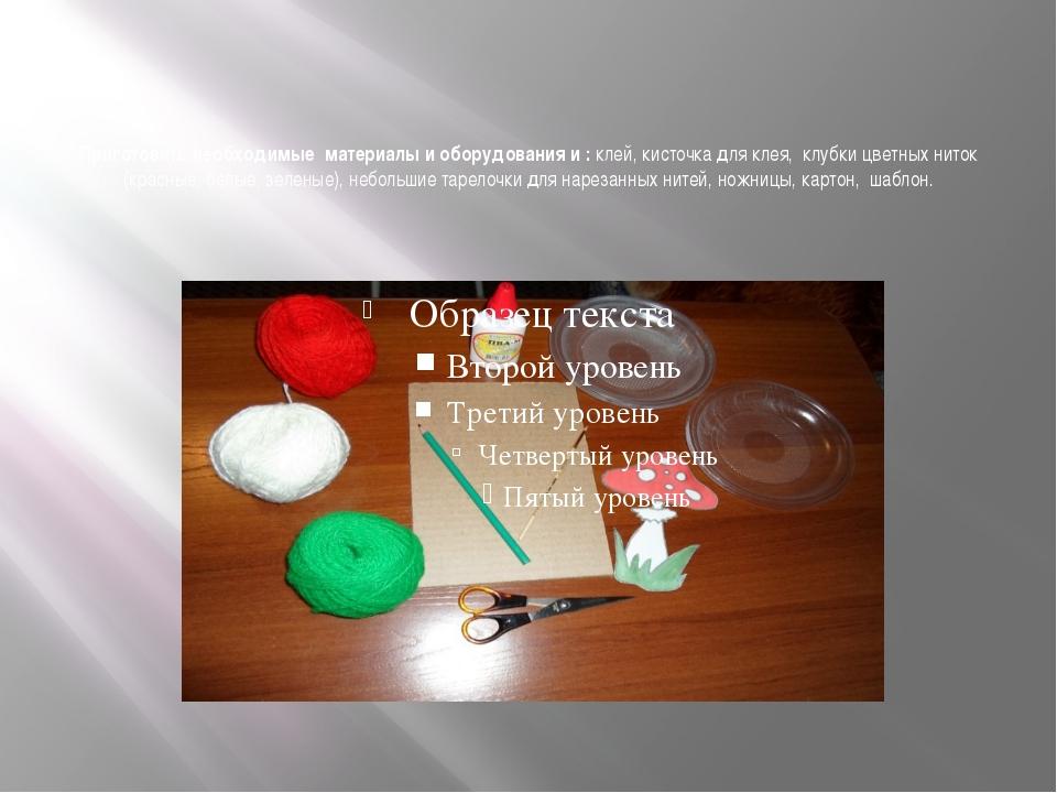 Приготовить необходимые материалы и оборудования и : клей, кисточка для клея...