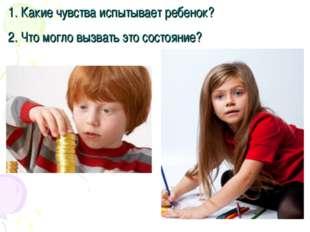 1. Какие чувства испытывает ребенок? 2. Что могло вызвать это состояние?
