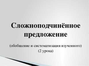 Сложноподчинённое предложение (обобщение и систематизация изученного) (2 уро