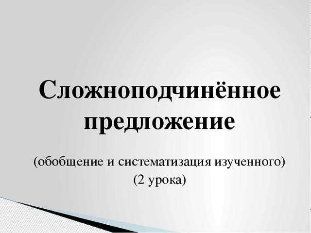 Сложноподчинённое предложение (обобщение и систематизация изученного) (2 уро...