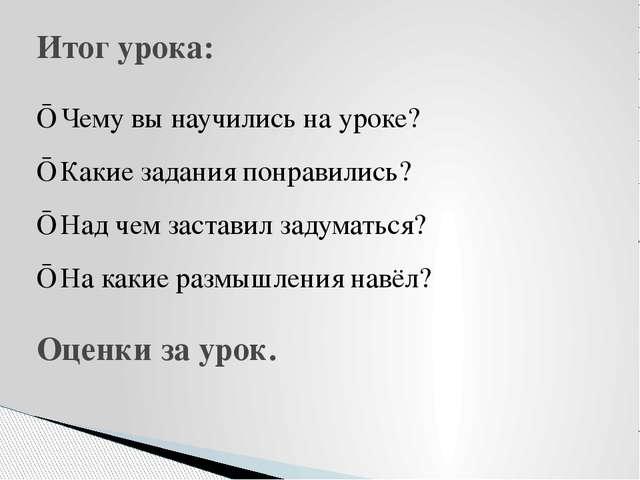Итог урока: ■ Чему вы научились на уроке? ■ Какие задания понравились? ■ Над...