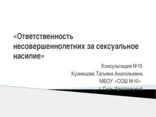 «Ответственность несовершеннолетних за сексуальное насилие» Консультация №10