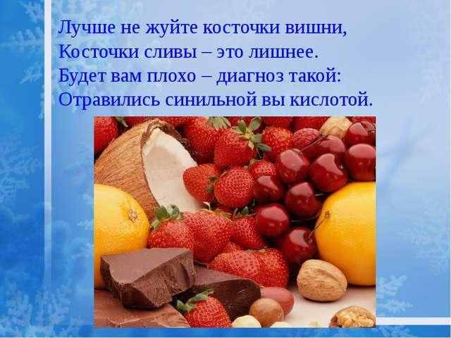 Лучше не жуйте косточки вишни, Косточки сливы – это лишнее. Будет вам плохо –...