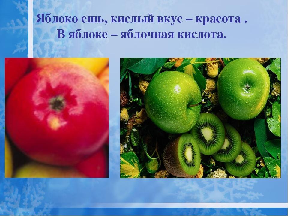 Яблоко ешь, кислый вкус – красота . В яблоке – яблочная кислота. .