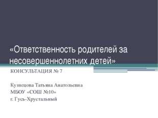 «Ответственность родителей за несовершеннолетних детей» КОНСУЛЬТАЦИЯ № 7 Кузн