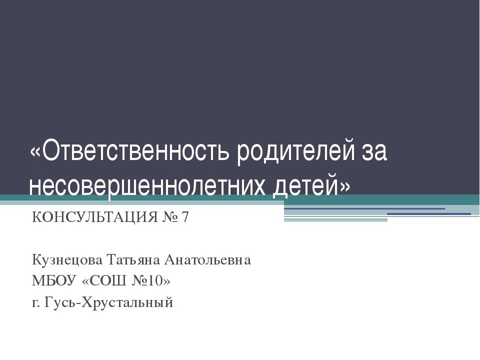 «Ответственность родителей за несовершеннолетних детей» КОНСУЛЬТАЦИЯ № 7 Кузн...