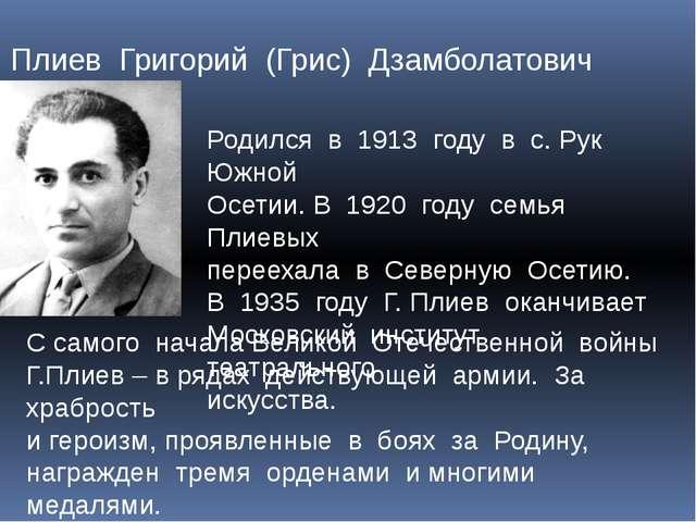 Плиев Григорий (Грис) Дзамболатович Родился в 1913 году в с. Рук Южной Осетии...