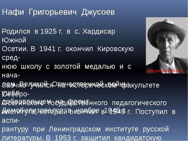 Нафи Григорьевич Джусоев Родился в 1925 г. в с. Хардисар Южной Осетии. В 1941...